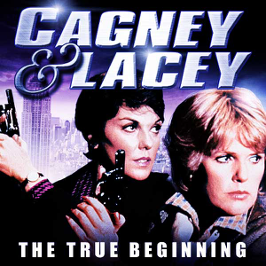 Cagney & Lacey – The True Beginning
