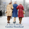 A Train in Winter (Unabridged) - Caroline Moorehead