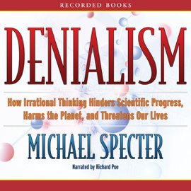 Denialism: How Irrational Thinking Hinders Scientific Progress, Harms the Planet, and Threatens Our Lives (Unabridged) audiobook