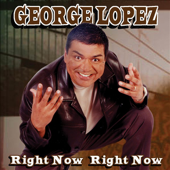 Right Now Right Now-George Lopez