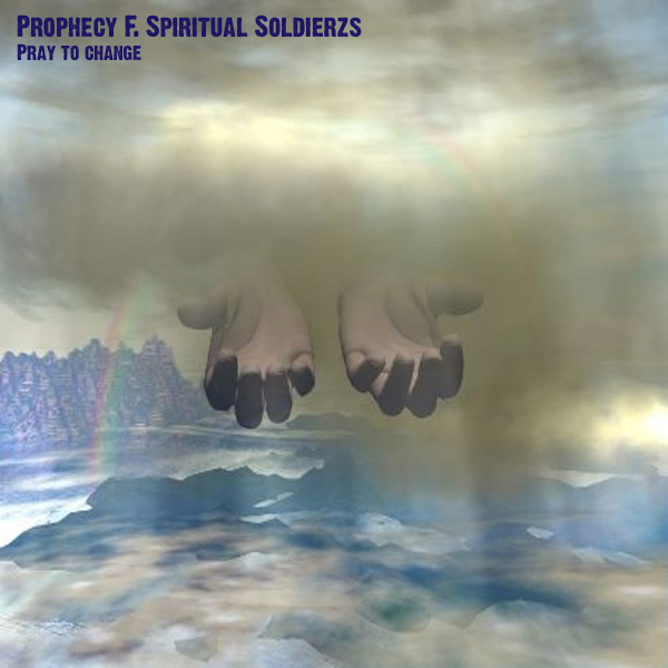 Pray to Change by Prophecy F Spiritual Soldierzs