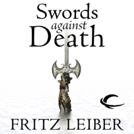 Swords Against Death: The Adventures of Fafhrd and the Gray Mouser (Unabridged) audiobook