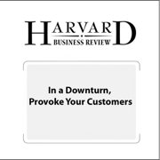 In a Downturn, Provoke Your Customers (Harvard Business Review) (Unabridged)