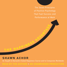 The Happiness Advantage: The Seven Principles of Positive Psychology That Fuel Success and Performance at Work (Unabridged) audiobook