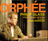 Philip Glass: Orphée (The Complete Opera Recording)-Portland Opera, Anne Manson, Philip Cutlip, Lisa Saffer, Ryan MacPherson & Georgia Jarman