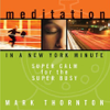 Meditation in a New York Minute: Super Calm for the Super Busy (Unabridged) - Mark Thornton