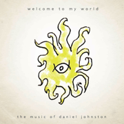 Welcome to My World: The Music of Daniel Johnston - Daniel Johnston - Daniel Johnston