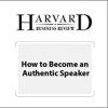 How to Become an Authentic Speaker (Harvard Business Review) - Nick Morgan, Harvard Business Review