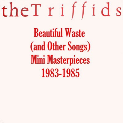 Beautiful Waste (and Other Songs) - Mini Masterpieces 1983-1985 - The Triffids