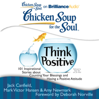 Jack Canfield, Mark Victor Hansen, Amy Newmark (editor) & Deborah Norville (foreword) - Chicken Soup for the Soul: Think Positive: 101 Inspirational Stories about Counting Your Blessings and Having a Positive Attitude (Unabridged) artwork