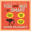 David McRaney - You Are Not So Smart: Why You Have Too Many Friends on Facebook, Why Your Memory Is Mostly Fiction, and 46 Other Ways You're Deluding Yourself (Unabridged) artwork