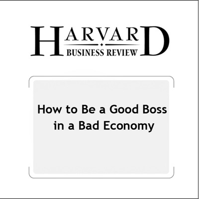 How to Be a Good Boss in a Bad Economy (Harvard Business Review) (Unabridged)