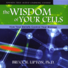 Bruce H. Lipton, Ph.D. - The Wisdom of Your Cells: How Your Beliefs Control Your Biology  artwork