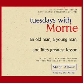 Tuesdays With Morrie: An Old Man, a Young Man, and Life's Greatest Lesson (Unabridged) audiobook
