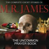 The Uncommon Prayer Book: The Complete Ghost Stories of M R James (Unabridged)