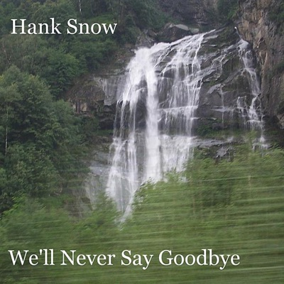 We'll Never Say Goodbye - Hank Snow
