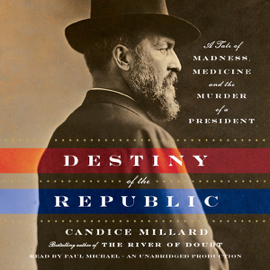 Destiny of the Republic: A Tale of Madness, Medicine and the Murder of a President (Unabridged) audiobook