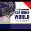 The Onion - Our Dumb World: The Onion's Atlas of the Planet Earth, 73rd Edition  artwork