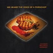 Johnson, Miller & Dermody - I Heard the Voice of a Porkchop