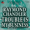 Raymond Chandler - Trouble Is My Business (Unabridged) artwork