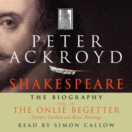 Shakespeare: The Biography, The Onlie Begetter: Literary Stardom and Royal Patronage, Volume IV - Peter Ackroyd mp3 listen download