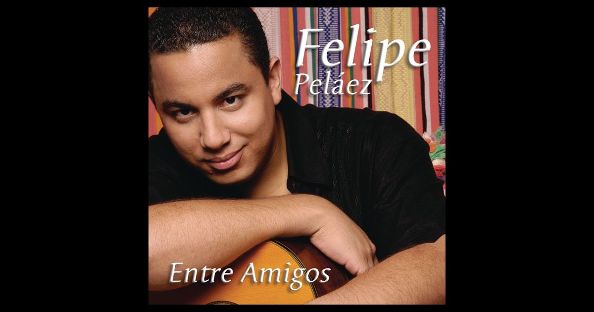 Entre Amigos by Felipe Peláez on Apple Music Felipe Pelaez
