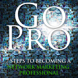 Go Pro - 7 Steps to Becoming a Network Marketing Professional (Unabridged) audiobook
