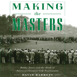 Making the Masters: Bobby Jones and the Birth of America's Greatest Golf Tournament (Unabridged) audiobook