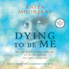 Dying to Be Me: My Journey from Cancer, to Near Death, to True Healing (Unabridged) - Anita Moorjani