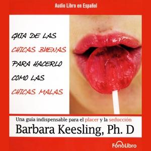 Guia de Las Chicas Buenas Para Hacerlo Como Las Chicas Malas [The Good Girl's Guide to Bad Girl's Sex] - Barbara Keesling, Ph.D. audiobook, mp3