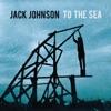 To the Sea (Bonus Track Version), Jack Johnson