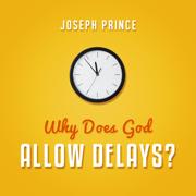 Why Does God Allow Delays? - Joseph Prince - Joseph Prince