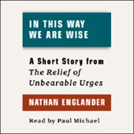 In This Way We Are Wise: A Short Story from 'For the Relief of Unbearable Urges' - Nathan Englander mp3 listen download