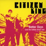 Citizen King - Better Days (And the Bottom Drops Out)