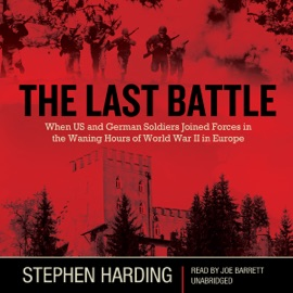 The Last Battle: When US and German Soldiers Joined Forces in the Waning Hours of World War II in Europe (Unabridged) - Stephen Harding mp3 listen download