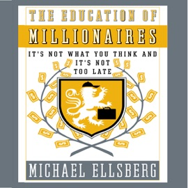 The Education of Millionaires: It's Not What You Think and It's Not Too Late (Unabridged) - Michael Ellsberg mp3 listen download