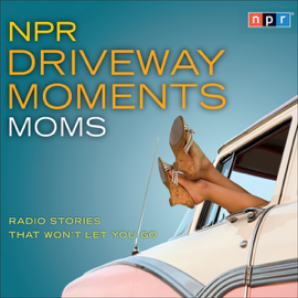 NPR Driveway Moments: Moms: Radio Stories That Won't Let You Go audiobook