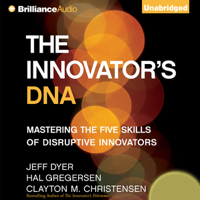 The Innovator's DNA: Mastering the Five Skills of Disruptive Innovators (Unabridged)