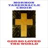 God So Loved The World, Mormon Tabernacle Choir