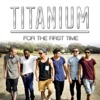 For the First Time - Single, Titanium