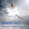 Balletto Jazz: Musica per Danza, Piano Jazz per Corsi di Danza Classica, Balletto ed Esercizi alla Sbarra, Tango e Musica Sensuale - Balletto Jazz Compagnia