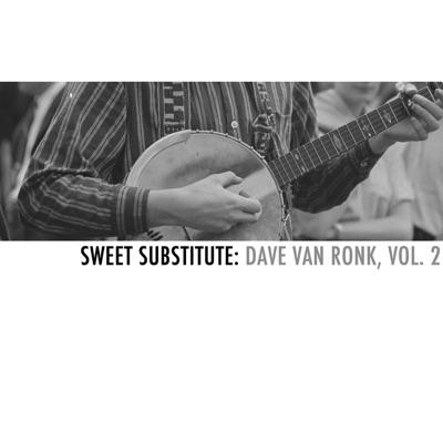 Sweet Substitute: Dave Van Ronk, Vol. 2 - Dave Van Ronk