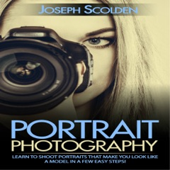 Portrait Photography: Learn to Shoot Portraits That Make You Look Like a Model in a Few Easy Steps (Unabridged)