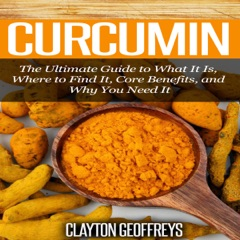 Curcumin: The Ultimate Guide to What It Is, Where to Find It, Core Benefits, and Why You Need It (Unabridged)