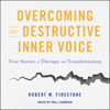 Overcoming the Destructive Inner Voice: True Stories of Therapy and Transformation (Unabridged) - Robert W. FIRESTONE