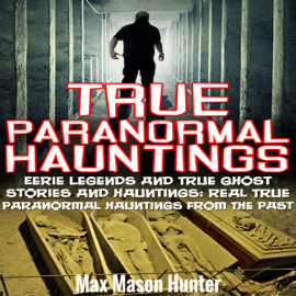 True Paranormal Hauntings: Eerie Legends and True Ghost Stories and Hauntings: Real True Paranormal Hauntings from the Past (Unabridged) audiobook