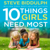 10 Things Girls Need Most: To Grow Up Strong and Free (Unabridged) - Steve Biddulph