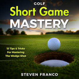 Short Game Mastery: 13 Tips and Tricks for Mastering the Wedge Shot (Unabridged) audiobook