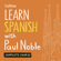 Paul Noble - Learn Spanish with Paul Noble: Complete Course: Spanish Made Easy with Your Personal Language Coach (Unabridged)