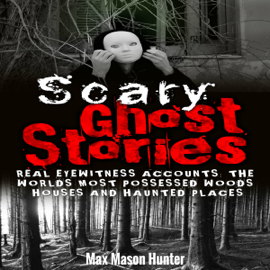 Scary Ghost Stories: Real Eyewitness Accounts: The World's Most Possessed Woods, Houses and Haunted Places  (Unabridged) audiobook